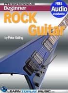 Rock Guitar Lessons for Beginners - Teach Yourself How to Play Guitar (Free Audio Available) ebook by LearnToPlayMusic.com, Peter Gelling