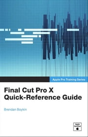 Apple Pro Training Series - Final Cut Pro X Quick-Reference Guide ebook by Brendan Boykin