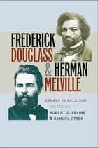 Frederick Douglass and Herman Melville - Essays in Relation ebook by Robert S. Levine, Samuel Otter