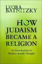 How Judaism Became a Religion ebook by Leora Batnitzky