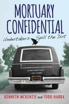 Mortuary Confidential - Undertakers Spill the Dirt ebook by Todd Harra, Kenneth McKenzie