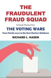 "The Fraudulent Fraud Squad: Understanding the Battle over Voter ID: A Sneak Preview from ""The Voting Wars: from Florida 2000 to the Next Election Meltdown"" ebook by Richard L. Hasen"