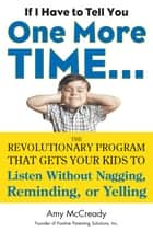 If I Have to Tell You One More Time... - The Revolutionary Program That Gets Your Kids To Listen Without Nagging, Reminding, or Yelling ebook by Amy McCready