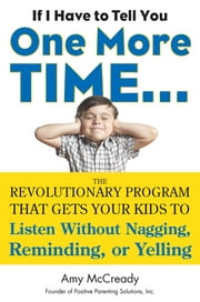 If I Have to Tell You One More Time... - The Revolutionary Program That Gets Your Kids To Listen Without Nagging, Remindi ng, or Yelling ebook by Amy McCready