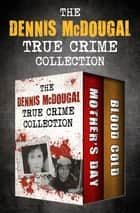 The Dennis McDougal True Crime Collection - Mother's Day and Blood Cold ebook by Dennis McDougal