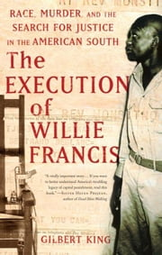 The Execution of Willie Francis: Race, Murder, and the Search for Justice in the American South ebook by King, Gilbert