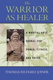 The Warrior As Healer - A Martial Arts Herbal for Power, Fitness, and Focus ebook by Thomas Richard Joiner