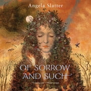 Of Sorrow and Such audiobook by Angela Slatter