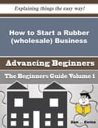 How to Start a Rubber (wholesale) Business (Beginners Guide) ebook by Bernetta Witherspoon
