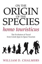 On the Origin of the Species Homo Touristicus - The Evolution of Travel from Greek Spas to Space Tourism ebook by William D. Chalmers