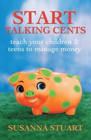 Start Talking Cents - Teach Your Children & Teens to Manage Money ebook by Susanna Stuart