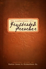 The Confessions of A Frustrated Preacher - Personal Diary of Pastor Oscar W. Richardson Jr. ebook by Pastor Oscar W. Richardson Jr.