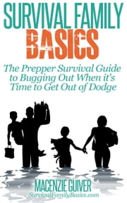 The Prepper Survival Guide to Bugging Out When You Absolutely Positively Can't Stay There Any Longer - Survival Family Basics - Preppers Survival Handbook Series ebook by Macenzie Guiver