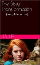 The Sissy Transformation (Complete Series) ebook by J.S. Lee