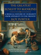 The Greatest Benefit to Mankind: A Medical History of Humanity ebook by Roy Porter