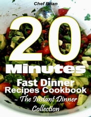 20 Minutes Fast Dinner Recipes Cookbook - The Instant Dinner Collection ebook by Chef Brian