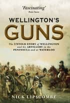 WellingtonÂ?s Guns ebook by Colonel Nick Lipscombe