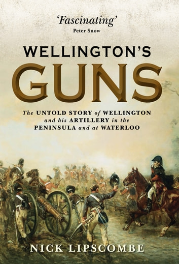 Wellington's Guns - The Untold Story of Wellington and his Artillery in the Peninsula and at Waterloo ebook by Colonel Nick Lipscombe