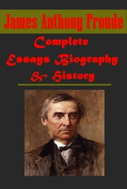 Complete Essays Biography & History ebook by James Anthony Froude