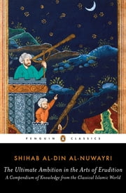The Ultimate Ambition in the Arts of Erudition - A Compendium of Knowledge from the Classical Islamic World ebook by Shihab al-Din al-Nuwayri,Elias Muhanna,Elias Muhanna,Elias Muhanna,Elias Muhanna