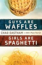 Guys Are Waffles, Girls Are Spaghetti ebook by Chad Eastham,Bill Farrel,Pam Farrel