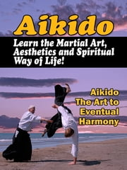 Aikido - Learn the Martial Art, Aesthetics and Spiritual Way of Life! Aikido the Art to Eventual Harmony ebook by Sven Hyltén-Cavallius