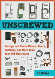 Unscrewed: Salvage and Reuse Motors, Gears, Switches, and More from Your Old Electronics ebook by Sobey, Ed