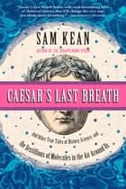 Caesar's Last Breath - Decoding the Secrets of the Air Around Us eBook by Sam Kean