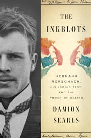 The Inkblots - Hermann Rorschach, His Iconic Test, and the Power of Seeing ebook by Damion Searls
