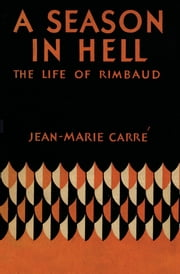 A Season in Hell - The Life of Rimbaud ebook by Jean-Marie Carré