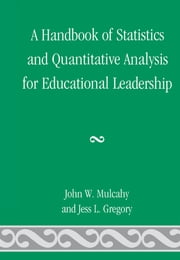 A Handbook of Statistics and Quantitative Analysis for Educational Leadership ebook by John W. Mulcahy, Jess L. Gregory