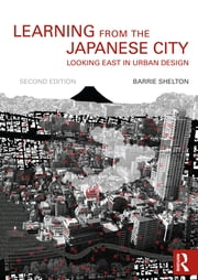 Learning from the Japanese City - Looking East in Urban Design ebook by Barrie Shelton