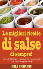 Le migliori ricette di salse di sempre! ebook by Kyle Richards