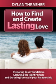 How to Find and Create Lasting Love ebook by Dylan Thrasher