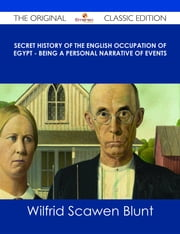 Secret History of the English Occupation of Egypt - Being a Personal Narrative of Events - The Original Classic Edition ebook by Wilfrid Scawen Blunt