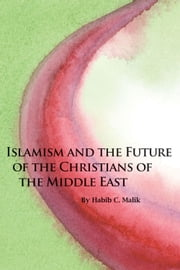 Islamism and the Future of the Christians of the Middle East ebook by Habib C. Malik