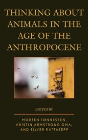 Thinking about Animals in the Age of the Anthropocene ebook by Morten Tønnessen,Kristin Armstrong Oma,Silver Rattasepp,Almo Farina,Carlo Brentari,Katharine Dow,Martin Drenthen,Annabelle Dufourcq,Peter Gaitsch,Gisela Kaplan,Eva Meijer,Susan M. Rustick,Bronislaw Szerszynski,Mateusz Tokarski,Sebastjan Vörös,Louise Westling