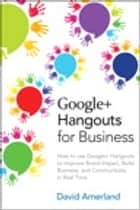 Google+ Hangouts for Business - How to use Google+ Hangouts to Improve Brand Impact, Build Business and Communicate in Real-Time ebook by David Amerland