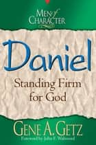 Men of Character: Daniel: Standing Firm for God ebook by Gene A. Getz