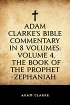 Adam Clarke's Bible Commentary in 8 Volumes: Volume 4, The Book of the Prophet Zephaniah ebook by Adam Clarke