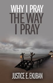 Why I Pray the Way I Pray ebook by Justice E. Ekuban