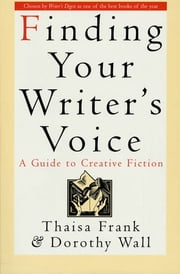 Finding Your Writer's Voice - A Guide to Creative Fiction ebook by Thaisa Frank,Dorothy Wall