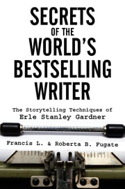 Secrets of the World's Bestselling Writer: The Storytelling Techniques of Erle Stanley Gardner ebook by Francis L. Fugate