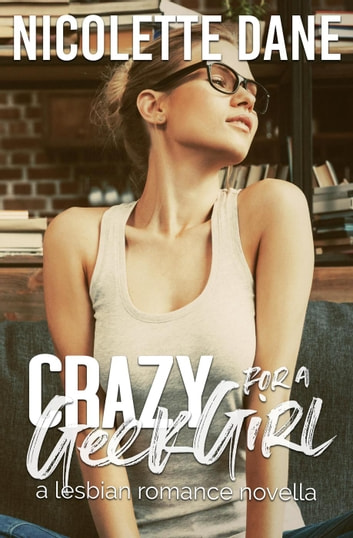 Crazy For A Geek Girl: A Lesbian Romance Novella ebook by Nicolette Dane