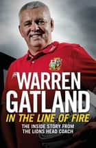 In the Line of Fire - The Inside Story from the Lions Head Coach ebook by Warren Gatland