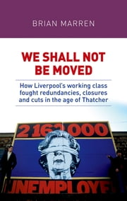 We shall not be moved - How Liverpool's working class fought redundancies, closures and cuts in the age of Thatcher ebook by Brian Marren