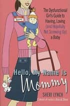 Hello, My Name Is Mommy - The Dysfunctional Girl's Guide to Having, Loving (and Hopefully Not Screwing Up) a Baby ebook by Sheri Lynch