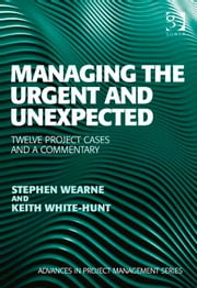 Managing the Urgent and Unexpected - Twelve Project Cases and a Commentary ebook by Mr Stephen Wearne,Professor Keith White-Hunt,Professor Darren Dalcher