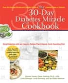 The 30-Day Diabetes Miracle Cookbook - Stop Diabetes with an Easy-to-Follow Plant-Based, Carb-Counting Diet ebook by Bonnie House, Diana Fleming, Ph.D.,...