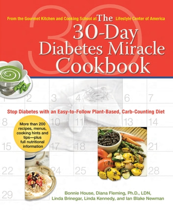 The 30-Day Diabetes Miracle Cookbook - Stop Diabetes with an Easy-to-Follow Plant-Based, Carb-Counting Diet ebook by Bonnie House,Diana Fleming, Ph.D., L.D,Linda Brinegar,Linda Kennedy,Ian Blake Newman
